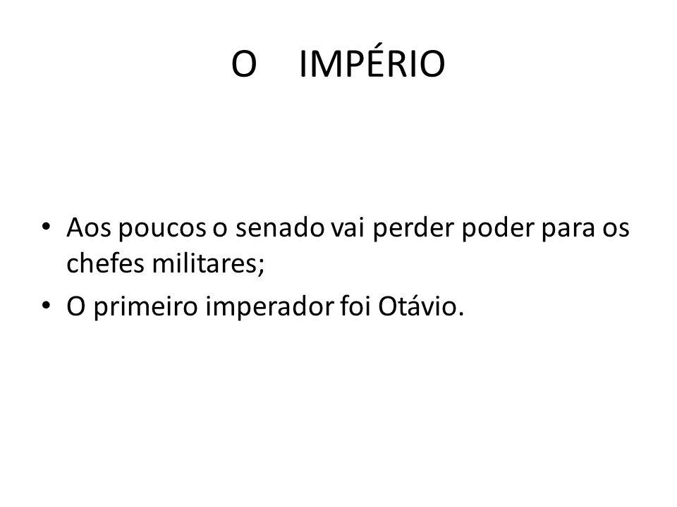 O IMPÉRIO Aos poucos o senado vai perder poder para os chefes militares; O primeiro imperador foi Otávio.