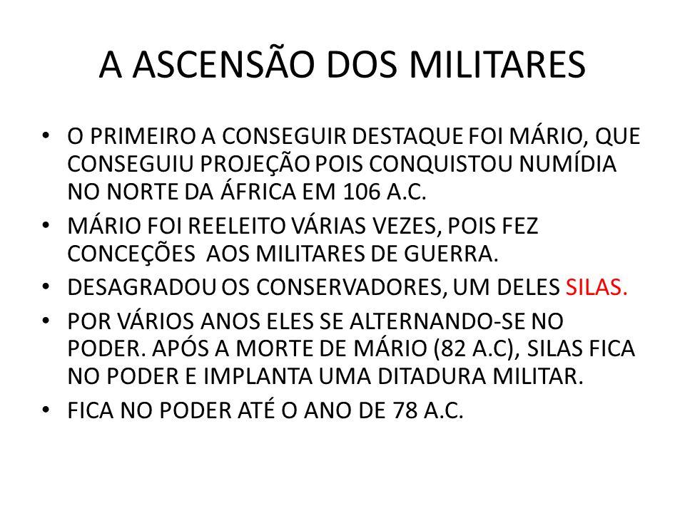 A ASCENSÃO DOS MILITARES O PRIMEIRO A CONSEGUIR DESTAQUE FOI MÁRIO, QUE CONSEGUIU PROJEÇÃO POIS CONQUISTOU NUMÍDIA NO NORTE DA ÁFRICA EM 106 A.C. MÁRI