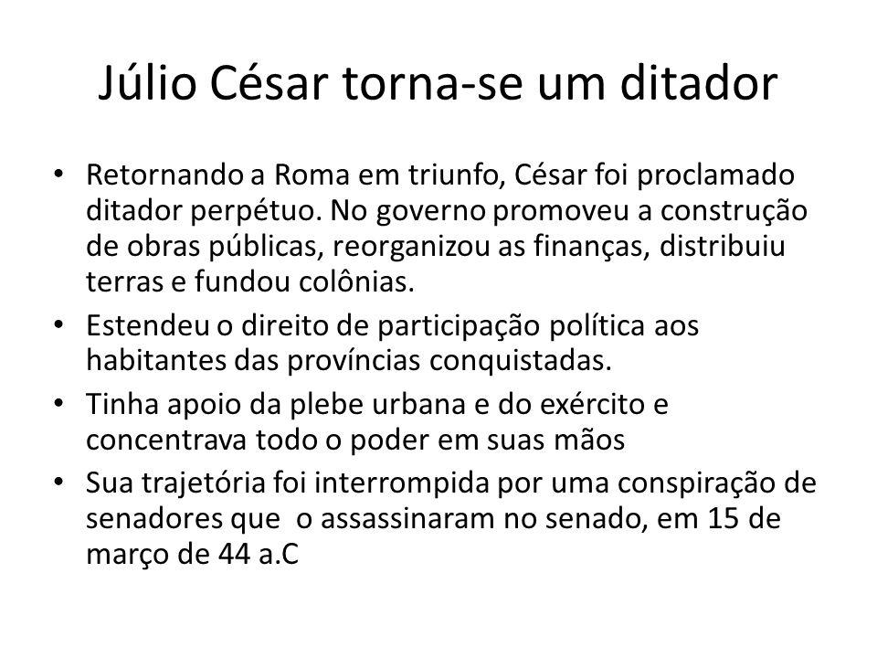 Júlio César torna-se um ditador Retornando a Roma em triunfo, César foi proclamado ditador perpétuo. No governo promoveu a construção de obras pública