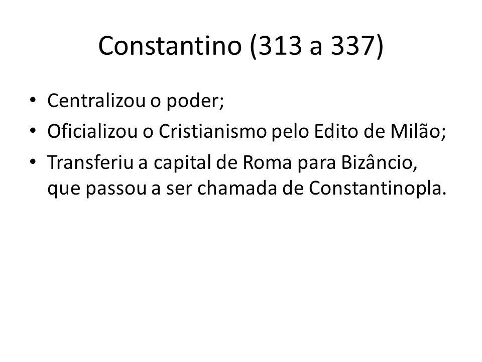 Constantino (313 a 337) Centralizou o poder; Oficializou o Cristianismo pelo Edito de Milão; Transferiu a capital de Roma para Bizâncio, que passou a
