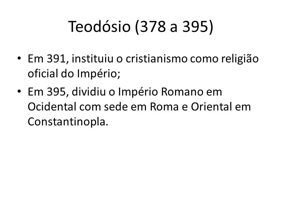 Teodósio (378 a 395) Em 391, instituiu o cristianismo como religião oficial do Império; Em 395, dividiu o Império Romano em Ocidental com sede em Roma