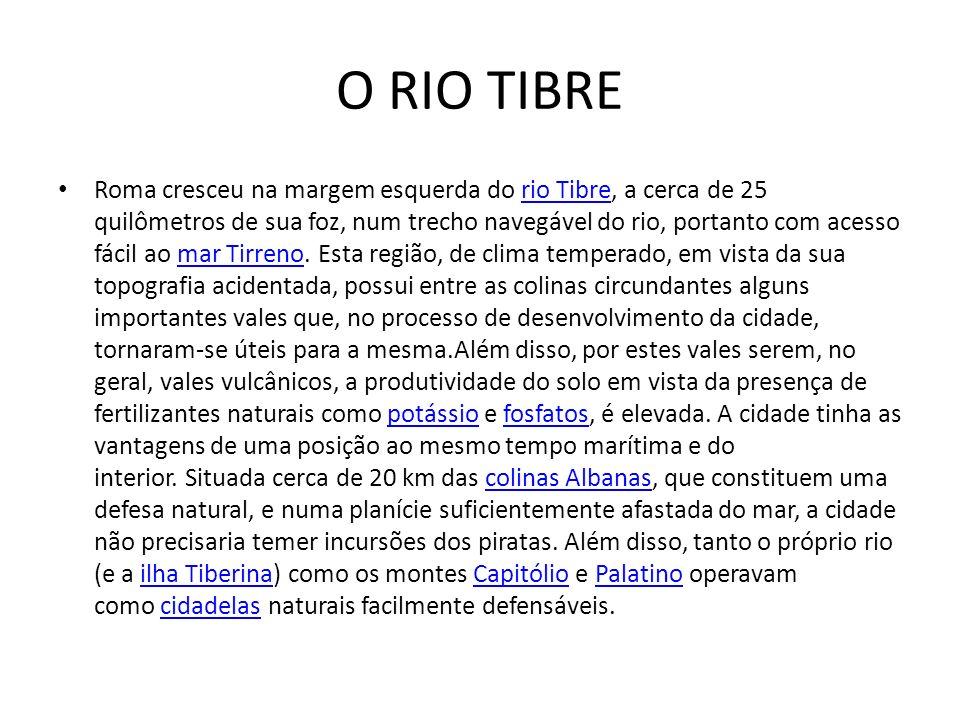 O RIO TIBRE Roma cresceu na margem esquerda do rio Tibre, a cerca de 25 quilômetros de sua foz, num trecho navegável do rio, portanto com acesso fácil