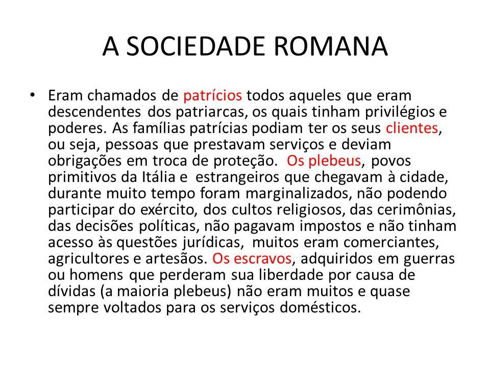 A SOCIEDADE ROMANA Eram chamados de patrícios todos aqueles que eram descendentes dos patriarcas, os quais tinham privilégios e poderes. As famílias p