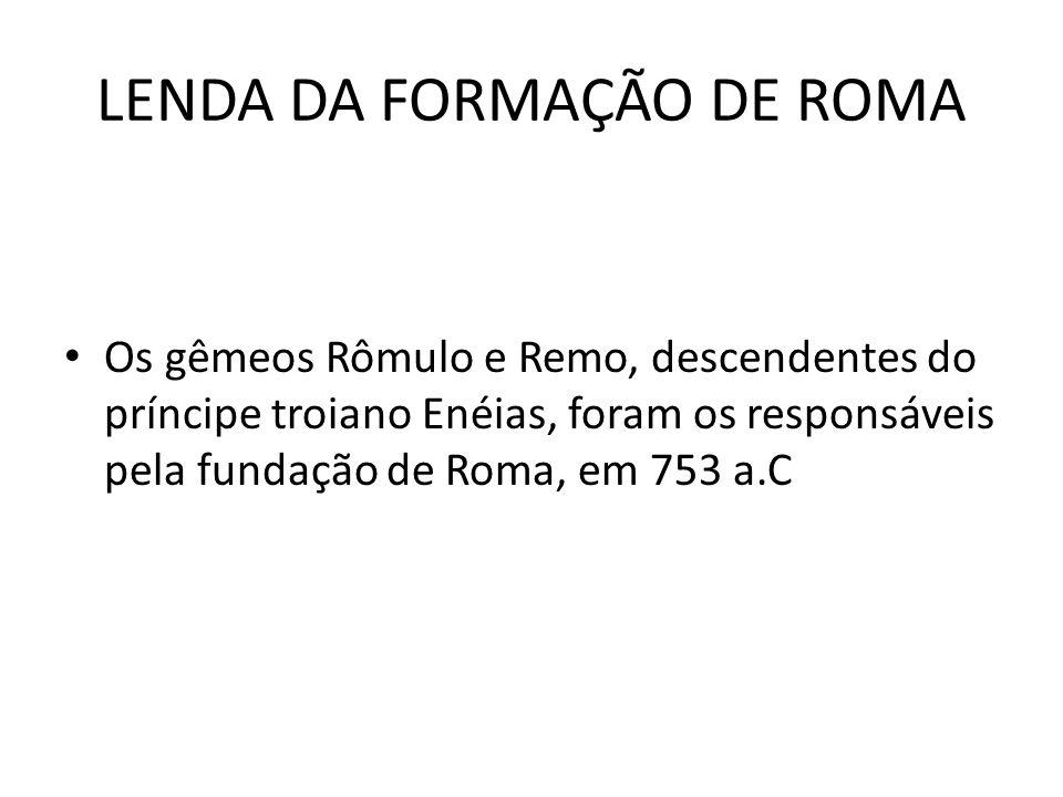 LENDA DA FORMAÇÃO DE ROMA Os gêmeos Rômulo e Remo, descendentes do príncipe troiano Enéias, foram os responsáveis pela fundação de Roma, em 753 a.C