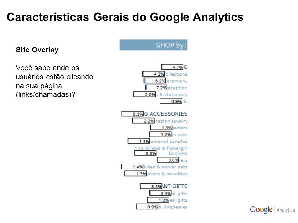 Características Gerais do Google Analytics Site Overlay Você sabe onde os usuários estão clicando na sua página (links/chamadas)?