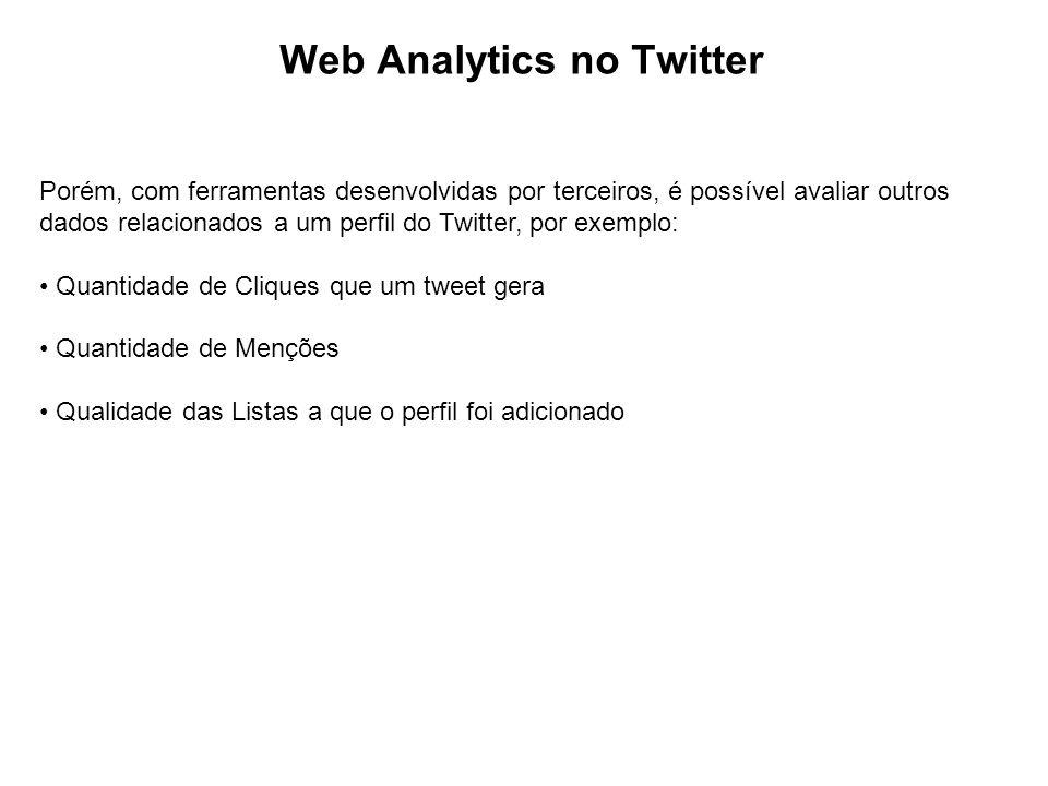 Web Analytics no Twitter Porém, com ferramentas desenvolvidas por terceiros, é possível avaliar outros dados relacionados a um perfil do Twitter, por exemplo: Quantidade de Cliques que um tweet gera Quantidade de Menções Qualidade das Listas a que o perfil foi adicionado