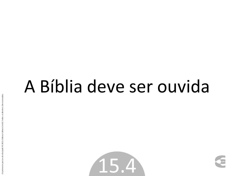 A Bíblia deve ser ouvida 15.4 Os primeiros passos do discípulo © 2011 Editora Cultura Cristã. Todos os direitos são reservados.