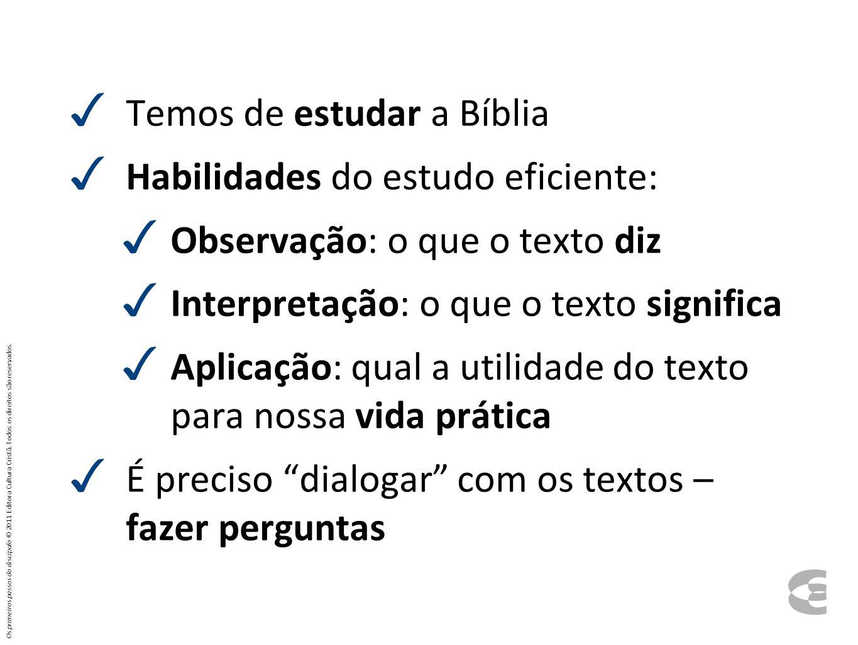 Temos de estudar a Bíblia Habilidades do estudo eficiente: Observação: o que o texto diz Interpretação: o que o texto significa Aplicação: qual a util