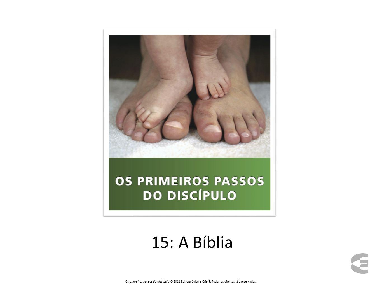 15: A Bíblia Os primeiros passos do discípulo © 2011 Editora Cultura Cristã. Todos os direitos são reservados.