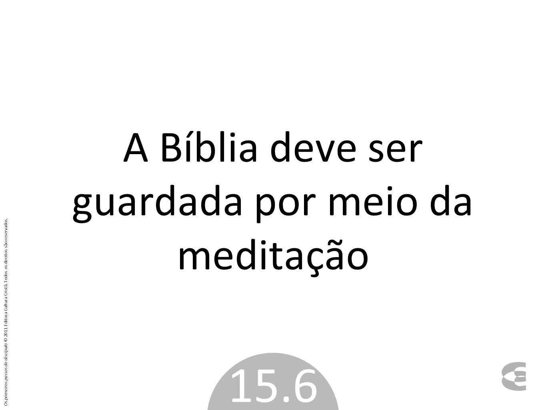 A Bíblia deve ser guardada por meio da meditação 15.6 Os primeiros passos do discípulo © 2011 Editora Cultura Cristã. Todos os direitos são reservados