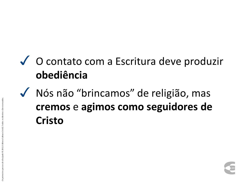 O contato com a Escritura deve produzir obediência Nós não brincamos de religião, mas cremos e agimos como seguidores de Cristo Os primeiros passos do