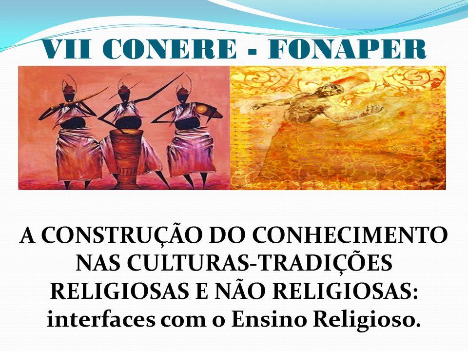 VII CONERE - FONAPER A CONSTRUÇÃO DO CONHECIMENTO NAS CULTURAS-TRADIÇÕES RELIGIOSAS E NÃO RELIGIOSAS: interfaces com o Ensino Religioso.