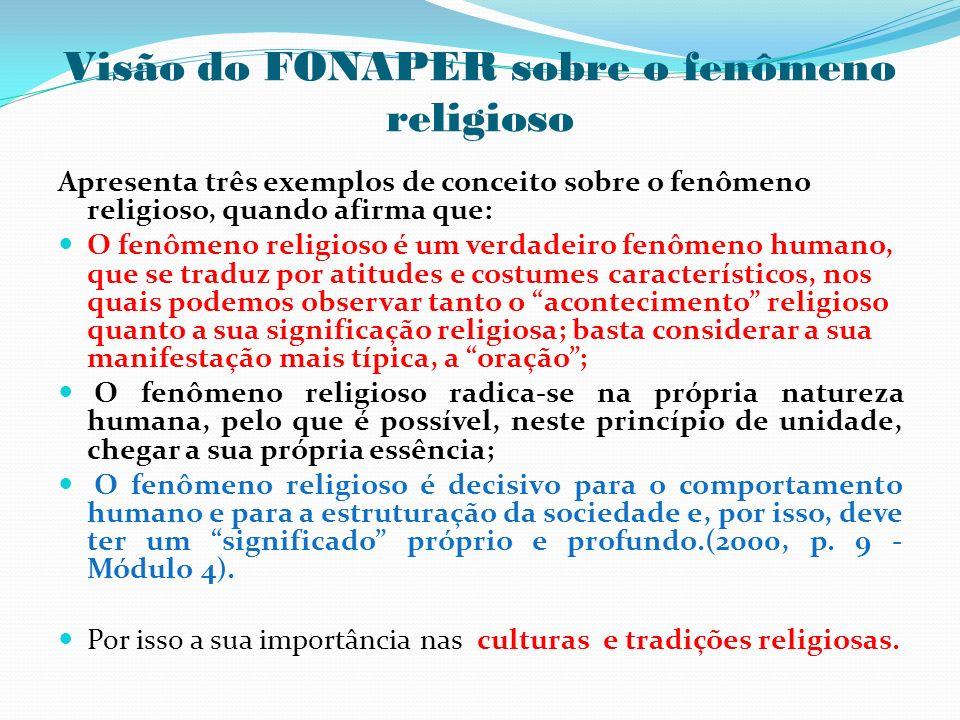 Visão do FONAPER sobre o fenômeno religioso Apresenta três exemplos de conceito sobre o fenômeno religioso, quando afirma que: O fenômeno religioso é