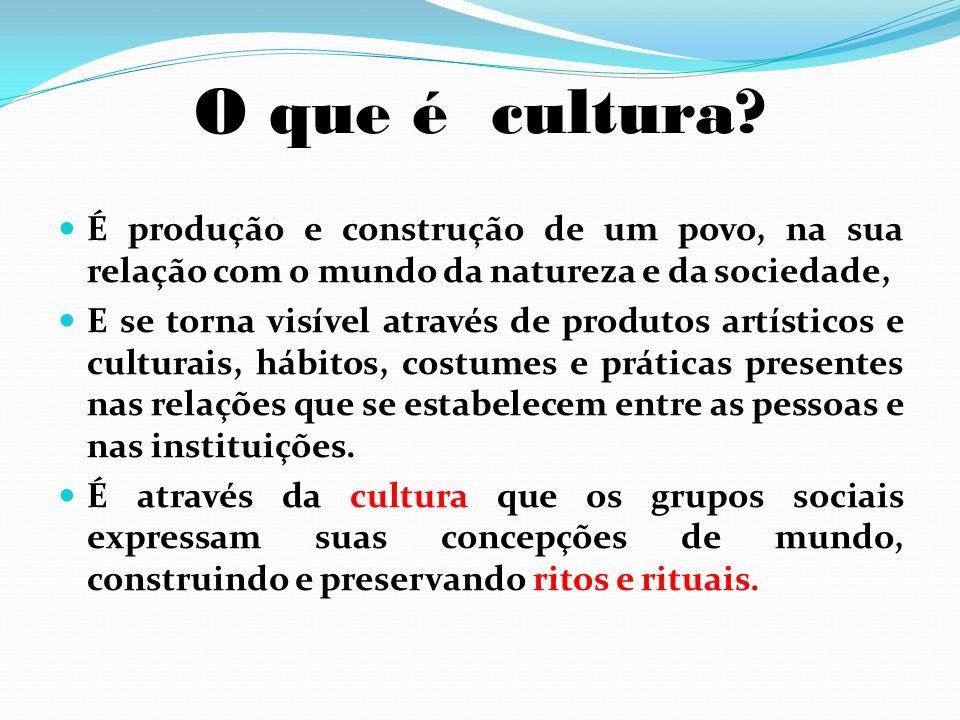 O que é cultura? É produção e construção de um povo, na sua relação com o mundo da natureza e da sociedade, E se torna visível através de produtos art