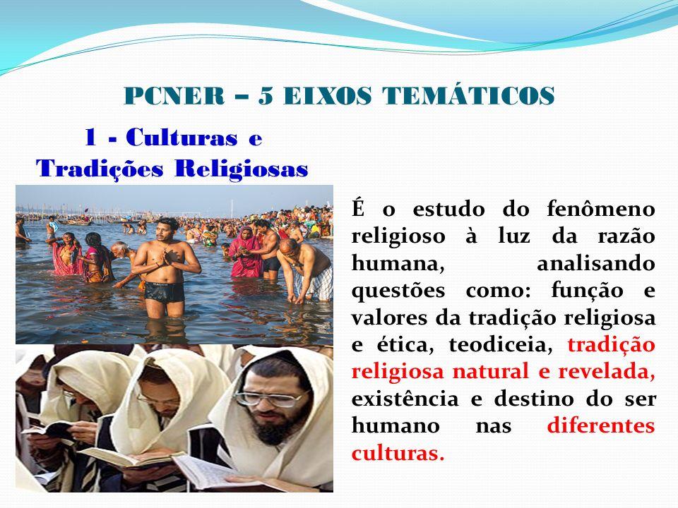 PCNER – 5 EIXOS TEMÁTICOS 1 - Culturas e Tradições Religiosas É o estudo do fenômeno religioso à luz da razão humana, analisando questões como: função
