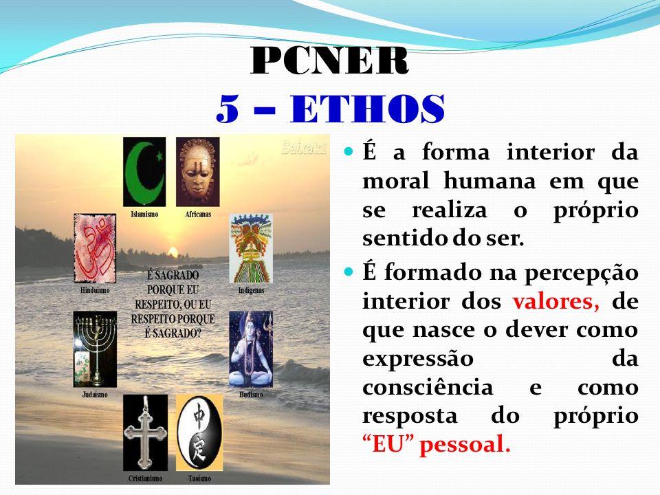 PCNER 5 – ETHOS É a forma interior da moral humana em que se realiza o próprio sentido do ser. É formado na percepção interior dos valores, de que nas