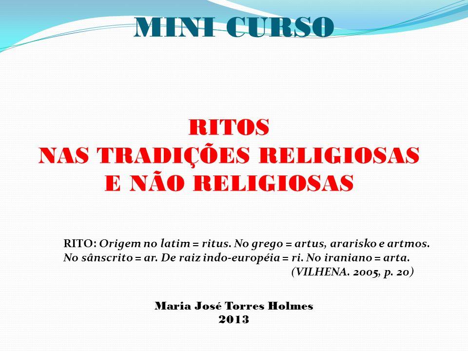 MINI CURSO RITOS NAS TRADIÇÕES RELIGIOSAS E NÃO RELIGIOSAS Maria José Torres Holmes 2013 RITO: Origem no latim = ritus. No grego = artus, ararisko e a