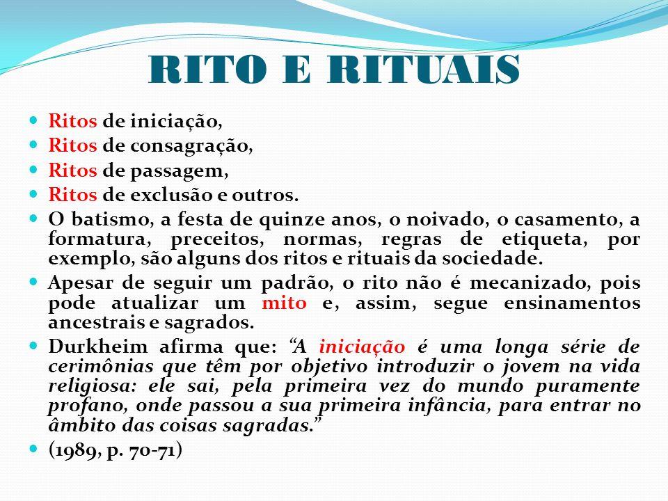 RITO E RITUAIS Ritos de iniciação, Ritos de consagração, Ritos de passagem, Ritos de exclusão e outros. O batismo, a festa de quinze anos, o noivado,