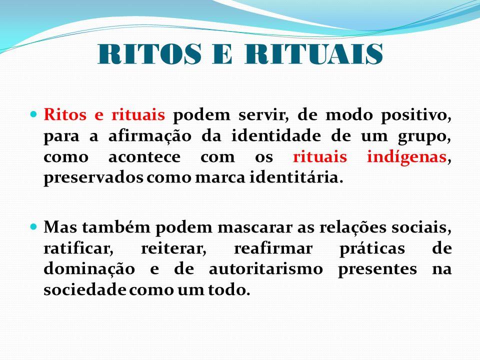 RITOS E RITUAIS Ritos e rituais podem servir, de modo positivo, para a afirmação da identidade de um grupo, como acontece com os rituais indígenas, pr