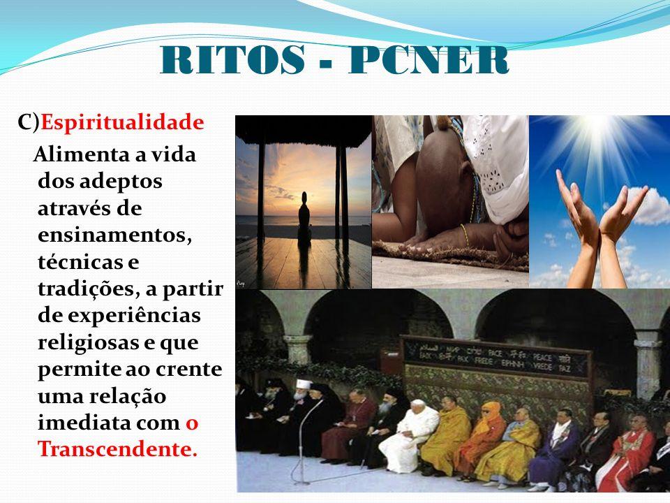 RITOS - PCNER C)Espiritualidade Alimenta a vida dos adeptos através de ensinamentos, técnicas e tradições, a partir de experiências religiosas e que p