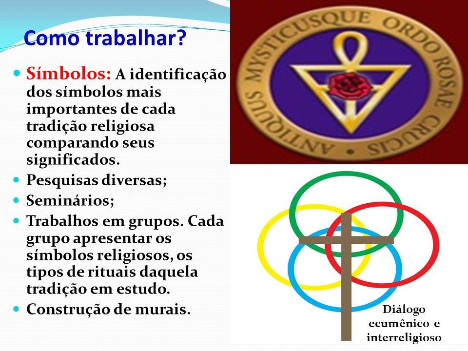 Como trabalhar? Símbolos: A identificação dos símbolos mais importantes de cada tradição religiosa comparando seus significados. Pesquisas diversas; S