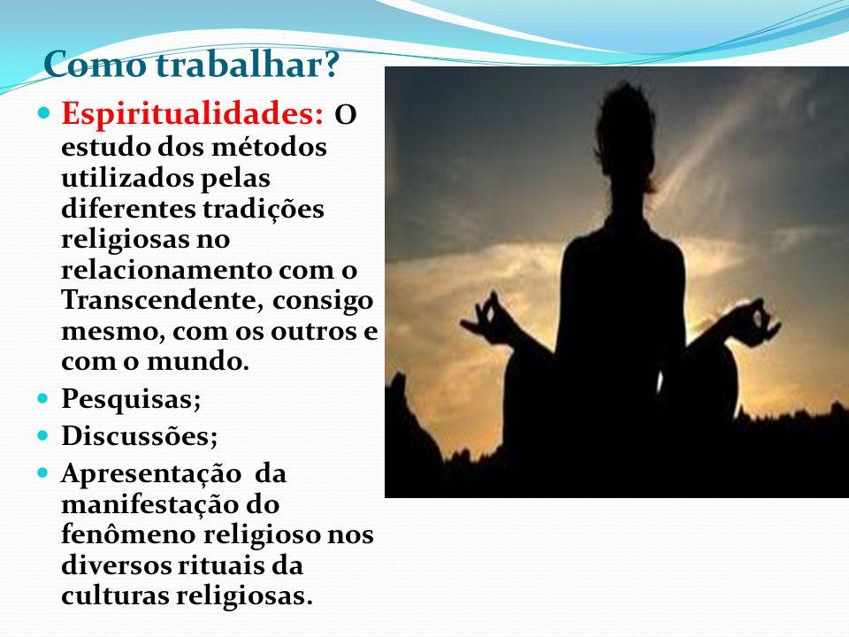 Como trabalhar? Espiritualidades: O estudo dos métodos utilizados pelas diferentes tradições religiosas no relacionamento com o Transcendente, consigo