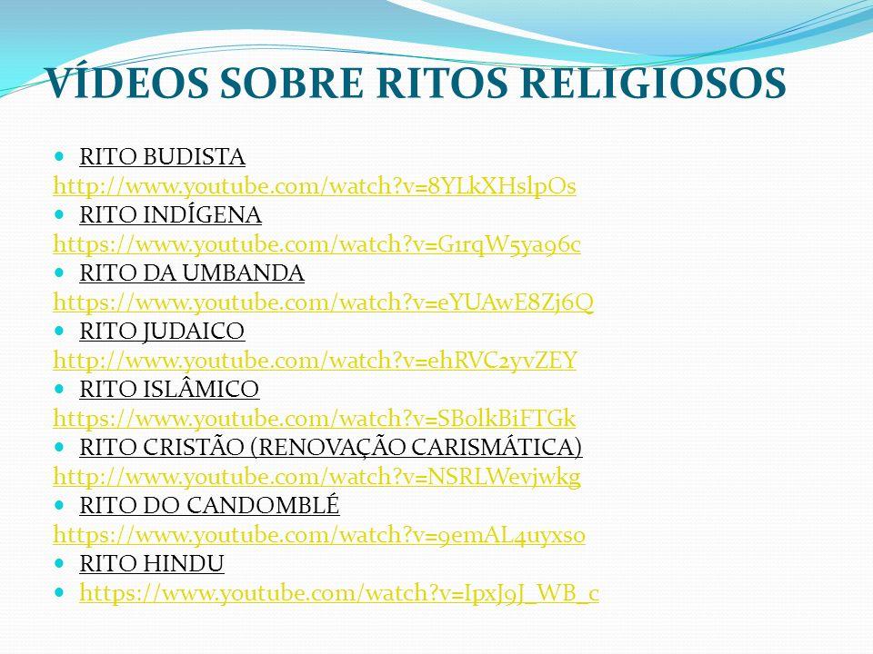 VÍDEOS SOBRE RITOS RELIGIOSOS RITO BUDISTA http://www.youtube.com/watch?v=8YLkXHslpOs RITO INDÍGENA https://www.youtube.com/watch?v=G1rqW5ya96c RITO D