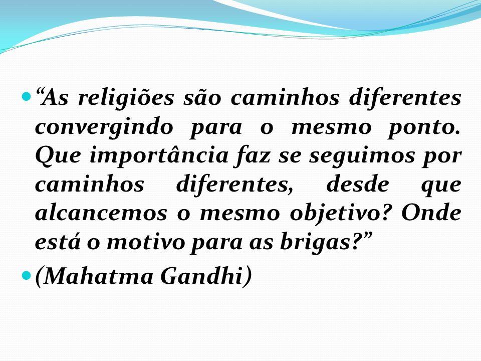 As religiões são caminhos diferentes convergindo para o mesmo ponto. Que importância faz se seguimos por caminhos diferentes, desde que alcancemos o m