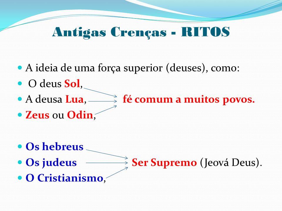 Antigas Crenças - RITOS A ideia de uma força superior (deuses), como: O deus Sol, A deusa Lua, fé comum a muitos povos. Zeus ou Odin, Os hebreus Os ju