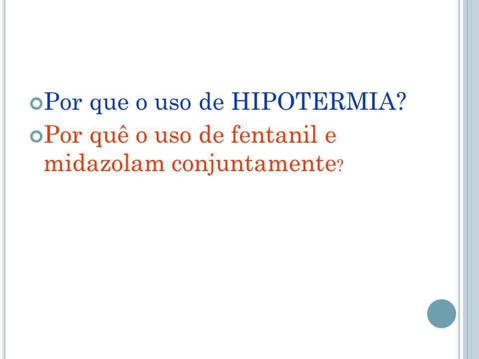 Por que o uso de HIPOTERMIA? Por quê o uso de fentanil e midazolam conjuntamente ?