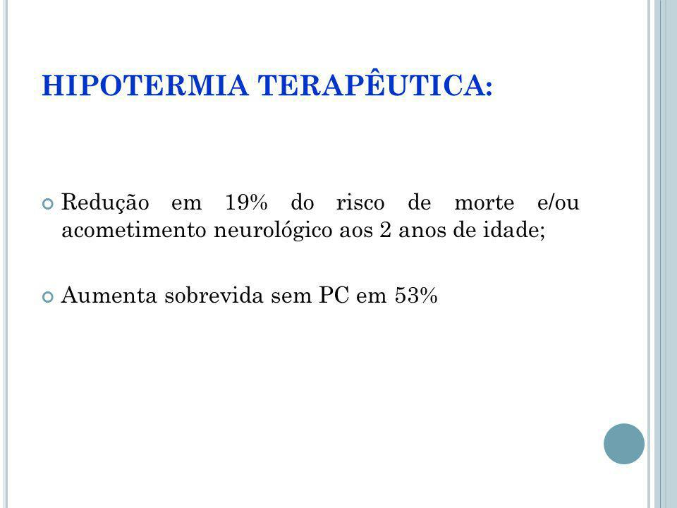 HIPOTERMIA TERAPÊUTICA: Redução em 19% do risco de morte e/ou acometimento neurológico aos 2 anos de idade; Aumenta sobrevida sem PC em 53%