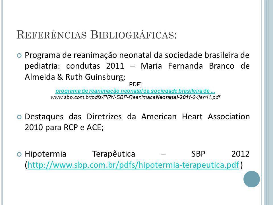 R EFERÊNCIAS B IBLIOGRÁFICAS : Programa de reanimação neonatal da sociedade brasileira de pediatria: condutas 2011 – Maria Fernanda Branco de Almeida & Ruth Guinsburg; Destaques das Diretrizes da American Heart Association 2010 para RCP e ACE; Hipotermia Terapêutica – SBP 2012 (http://www.sbp.com.br/pdfs/hipotermia-terapeutica.pdf )http://www.sbp.com.br/pdfs/hipotermia-terapeutica.pdf PDF] programa de reanimação neonatal da sociedade brasileira de...