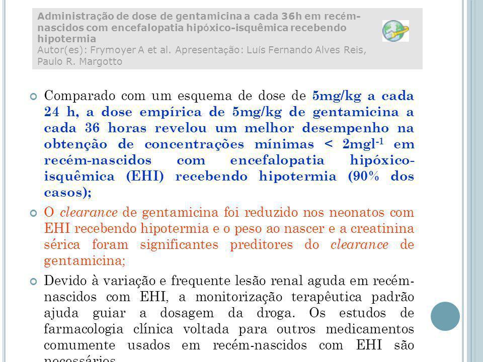 Comparado com um esquema de dose de 5mg/kg a cada 24 h, a dose empírica de 5mg/kg de gentamicina a cada 36 horas revelou um melhor desempenho na obtenção de concentrações mínimas < 2mgl -1 em recém-nascidos com encefalopatia hipóxico- isquêmica (EHI) recebendo hipotermia (90% dos casos); O clearance de gentamicina foi reduzido nos neonatos com EHI recebendo hipotermia e o peso ao nascer e a creatinina sérica foram significantes preditores do clearance de gentamicina; Devido à variação e frequente lesão renal aguda em recém- nascidos com EHI, a monitorização terapêutica padrão ajuda guiar a dosagem da droga.