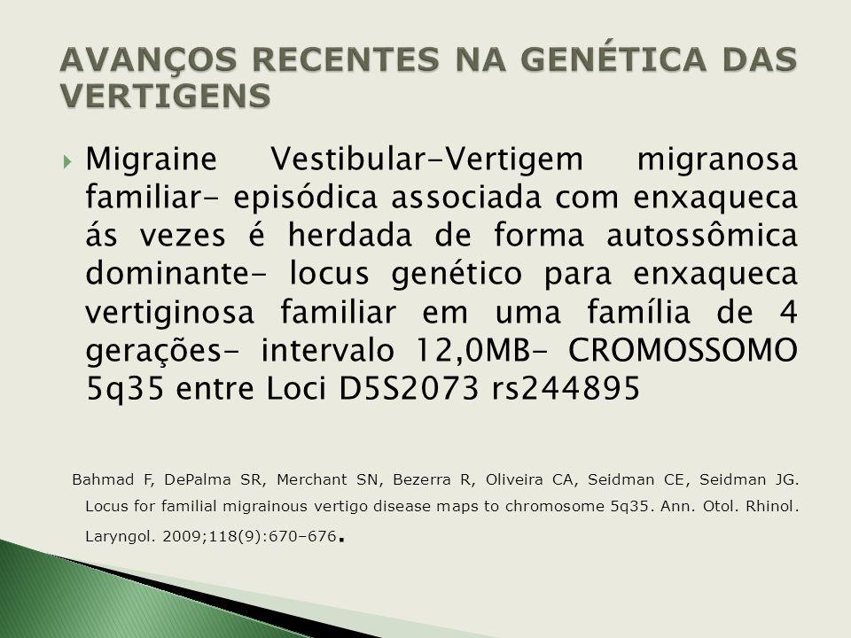 Vertigens recorrentes- grupo heterogêneo de doenças complexas que afetam o SNP e SNC- base genética não é amplamente conhecida Ataxia familiar episódi