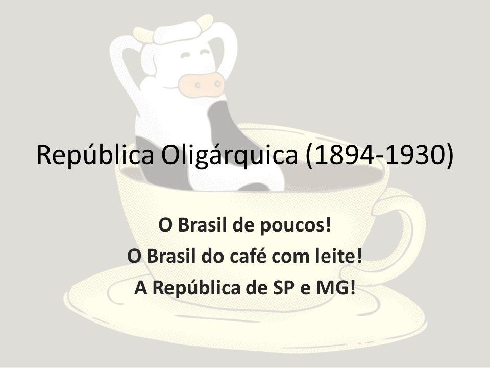 República Oligárquica (1894-1930) O Brasil de poucos! O Brasil do café com leite! A República de SP e MG!