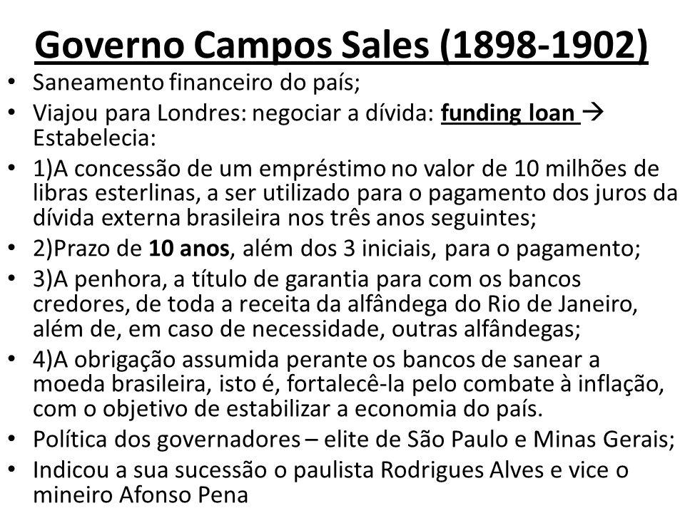Governo Campos Sales (1898-1902) Saneamento financeiro do país; Viajou para Londres: negociar a dívida: funding loan Estabelecia: 1)A concessão de um