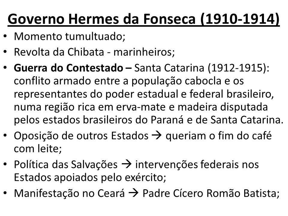 Governo Hermes da Fonseca (1910-1914) Momento tumultuado; Revolta da Chibata - marinheiros; Guerra do Contestado – Santa Catarina (1912-1915): conflit