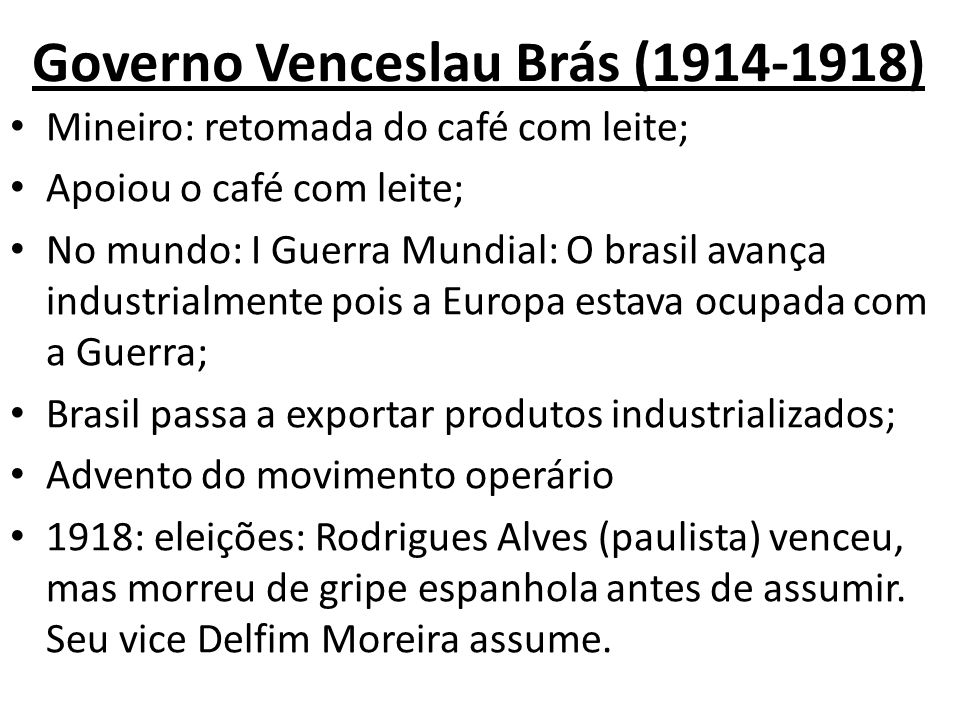 Governo Venceslau Brás (1914-1918) Mineiro: retomada do café com leite; Apoiou o café com leite; No mundo: I Guerra Mundial: O brasil avança industria