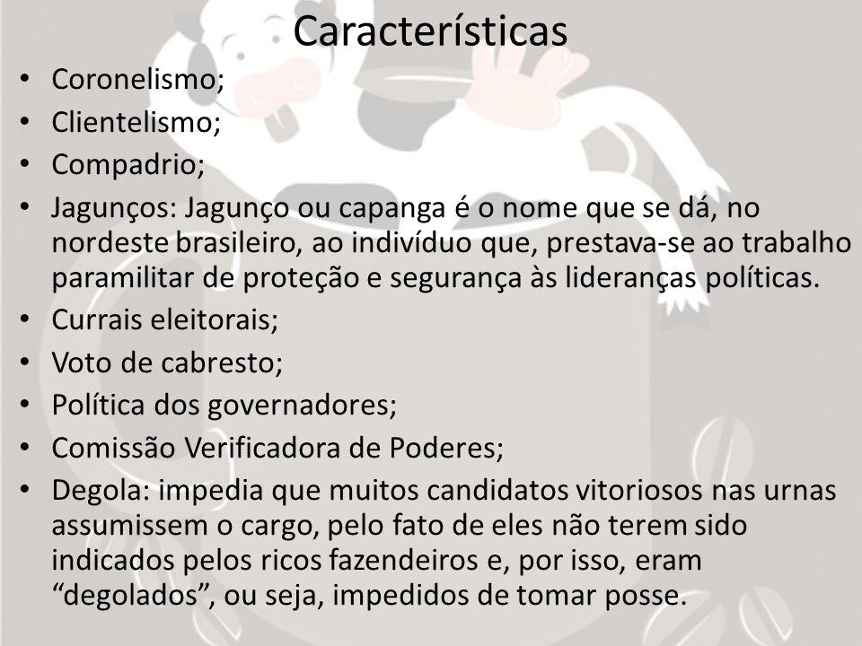 Características Coronelismo; Clientelismo; Compadrio; Jagunços: Jagunço ou capanga é o nome que se dá, no nordeste brasileiro, ao indivíduo que, prest