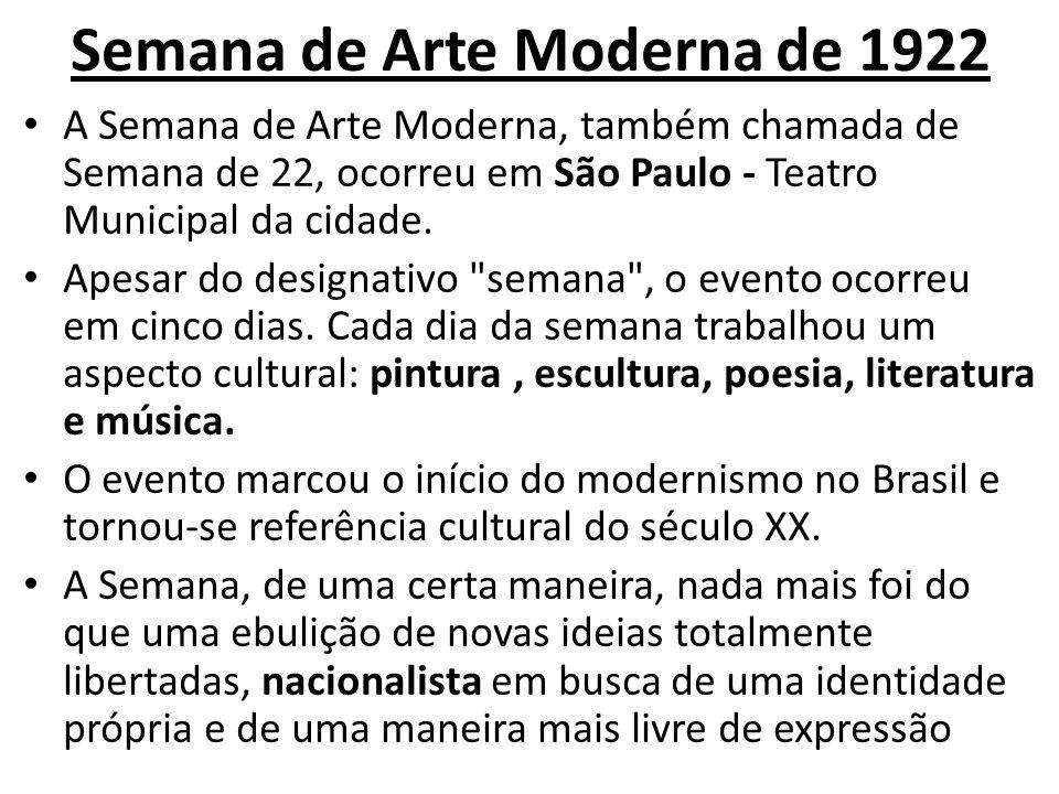 Semana de Arte Moderna de 1922 A Semana de Arte Moderna, também chamada de Semana de 22, ocorreu em São Paulo - Teatro Municipal da cidade. Apesar do