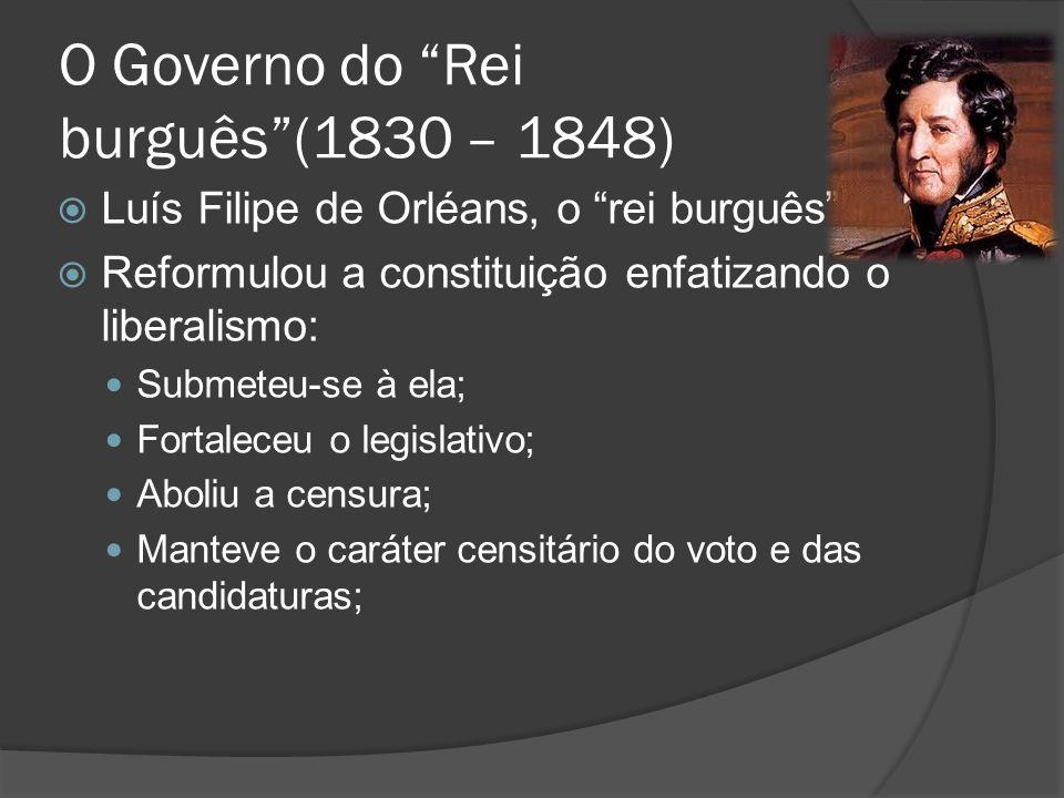 O Governo do Rei burguês(1830 – 1848) Luís Filipe de Orléans, o rei burguês: Reformulou a constituição enfatizando o liberalismo: Submeteu-se à ela; F