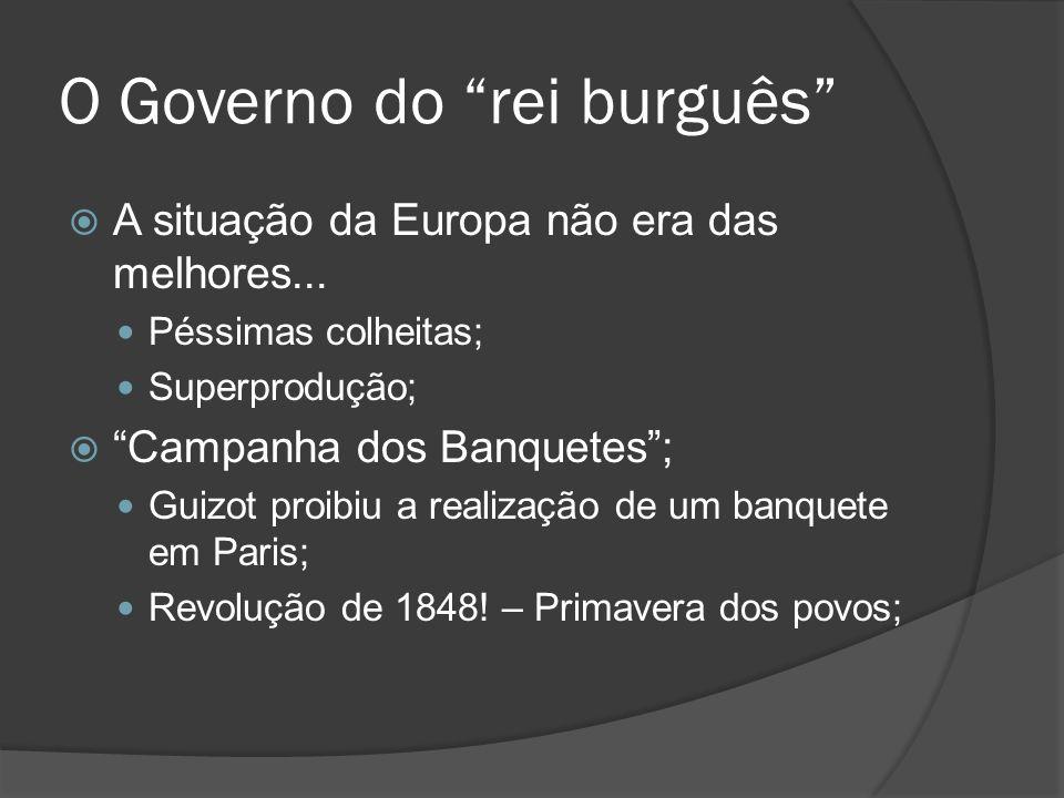 O Governo do rei burguês A situação da Europa não era das melhores... Péssimas colheitas; Superprodução; Campanha dos Banquetes; Guizot proibiu a real