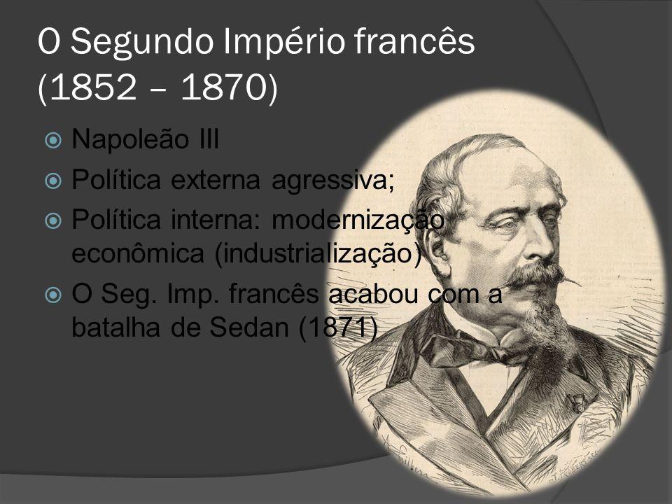 O Segundo Império francês (1852 – 1870) Napoleão III Política externa agressiva; Política interna: modernização econômica (industrialização) O Seg. Im