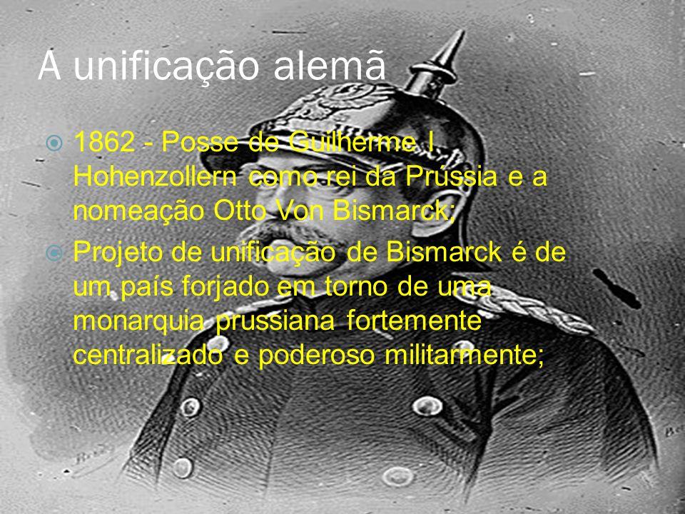 A unificação alemã 1862 - Posse de Guilherme I Hohenzollern como rei da Prússia e a nomeação Otto Von Bismarck; Projeto de unificação de Bismarck é de