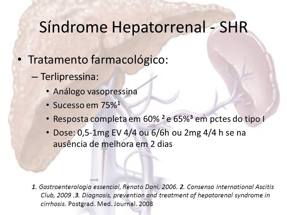 Síndrome Hepatorrenal - SHR Tratamento farmacológico: – Midodrina (agonista alfa adrenérgico) + octeotrídeo (análogo da somatostatina) Midodrina 7,5mg VO 8/8h + octeotrídeo 100mcg SC 8/8h Aumento de dose em 2 dias se não houver resposta – Noradrenalina 0,5-3mg/h em BI contínua