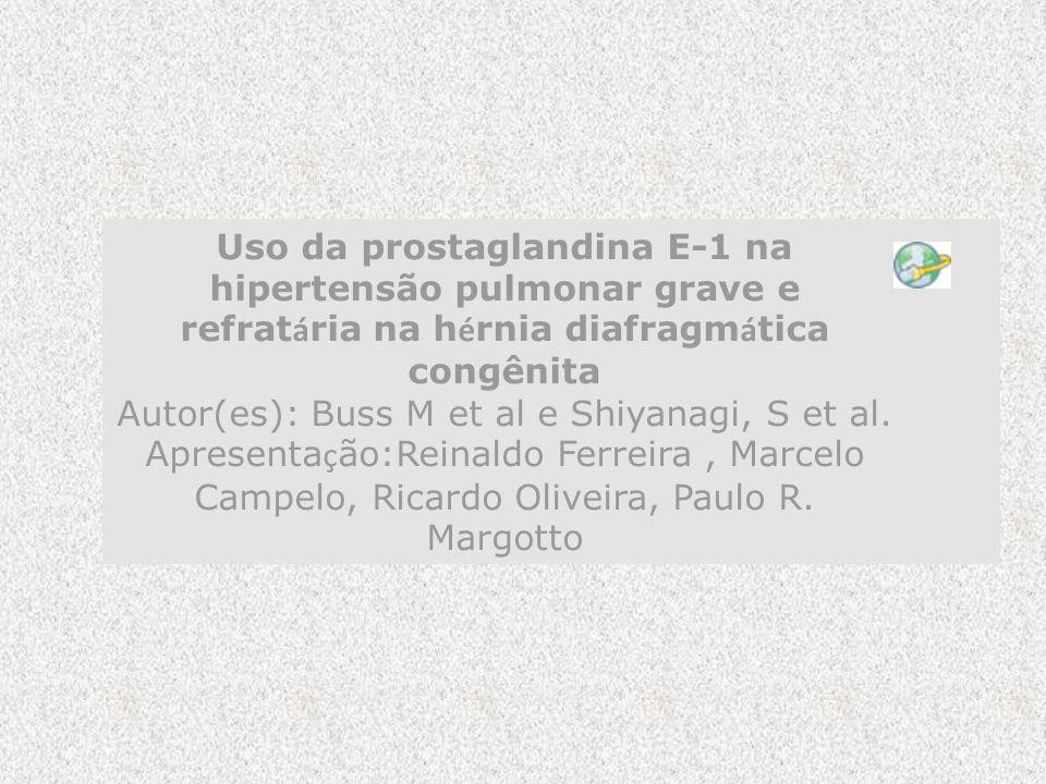 Uso da prostaglandina E-1 na hipertensão pulmonar grave e refrat á ria na h é rnia diafragm á tica congênita Autor(es): Buss M et al e Shiyanagi, S et