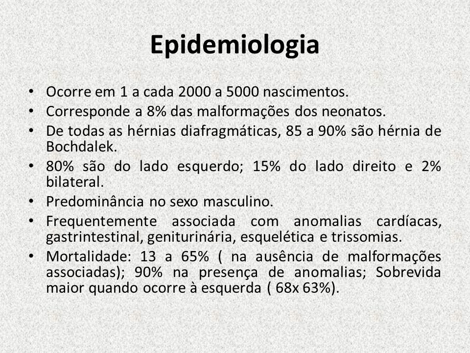 Epidemiologia Ocorre em 1 a cada 2000 a 5000 nascimentos. Corresponde a 8% das malformações dos neonatos. De todas as hérnias diafragmáticas, 85 a 90%