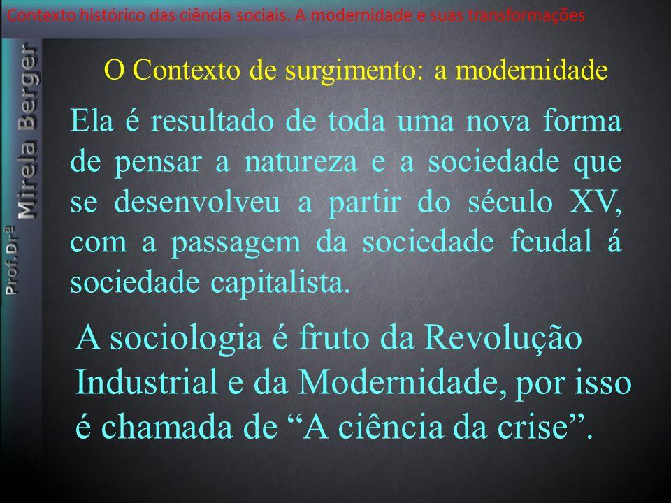 Contexto histórico das ciência sociais. A modernidade e suas transformações O Contexto de surgimento: a modernidade Ela é resultado de toda uma nova f