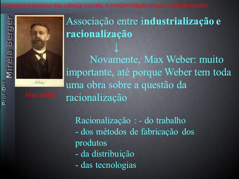 Contexto histórico das ciência sociais. A modernidade e suas transformações Associação entre industrialização e racionalização Novamente, Max Weber: m