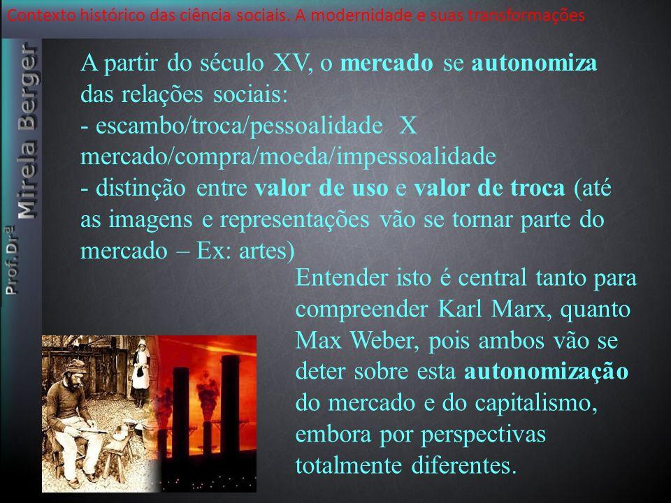 Contexto histórico das ciência sociais. A modernidade e suas transformações A partir do século XV, o mercado se autonomiza das relações sociais: - esc